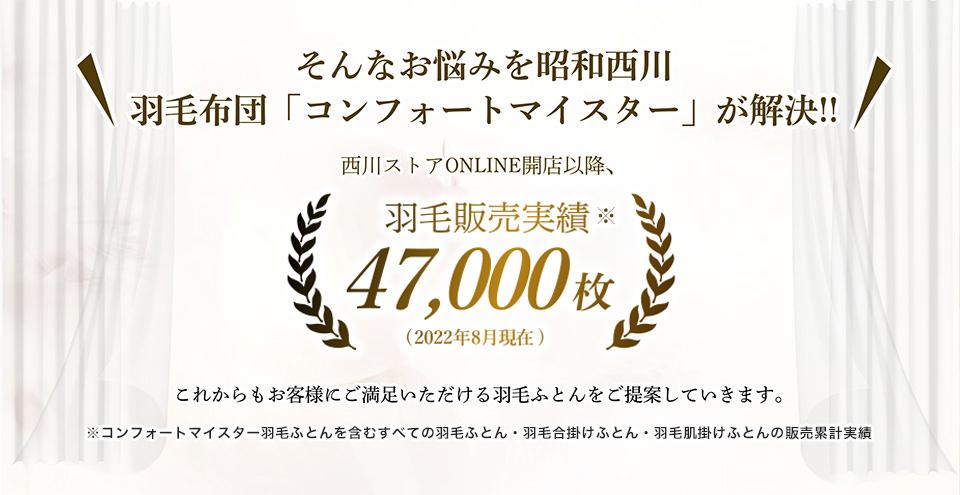 そんなお悩みを昭和西川 羽毛布団「コンフォートマイスター」が解決!西川ストアONLINE開店行こう、羽毛販売実績23,000枚(2020年8月1日)これからもお客様にご満足いただける羽毛ふとんをご提案していきます。